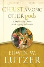 Christ Among Other gods - A Defense of Christ in an Age of Tolerance ebook by Erwin W. Lutzer, J.I. Packer