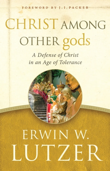 Christ Among Other gods - A Defense of Christ in an Age of Tolerance ebook by Erwin W. Lutzer