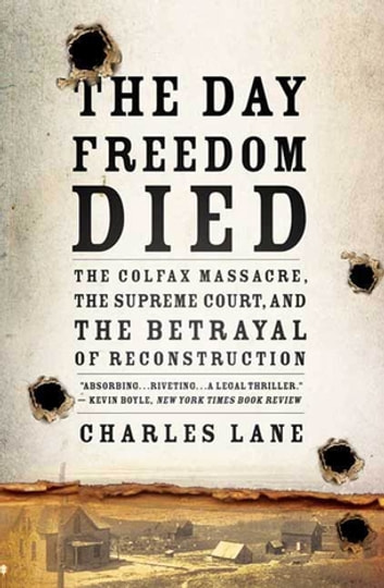 The Day Freedom Died - The Colfax Massacre, the Supreme Court, and the Betrayal of Reconstruction ebook by Charles Lane