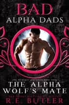 The Alpha Wolf's Mate: Bad Alpha Dads (The Necklace Chronicles Book Four) ebook by R.E. Butler