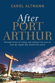 After Port Arthur: Personal stories of courage and resilience ten years on from the tragedy that shocked the nation ebook by Altmann, Carol