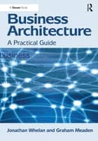 Business Architecture - A Practical Guide ebook by Jonathan Whelan, Graham Meaden
