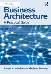 Business Architecture - A Practical Guide ebook by Jonathan Whelan,Graham Meaden