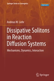 Dissipative Solitons in Reaction Diffusion Systems - Mechanisms, Dynamics, Interaction ebook by Andreas Liehr