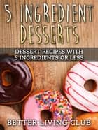 5 Ingredient Desserts ebook by Better Living Club