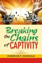 Breaking the Chains of Captivity ebook by Johnson F. Odesola