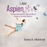 I am Aspiengirl: The Unique Characteristics, Traits and Gifts of Females on the Autism Spectrum ebook by Tania Marshall