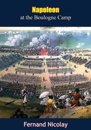 Napoleon at the Boulogne Camp ebook by Fernand Nicolay