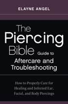The Piercing Bible Guide to Aftercare and Troubleshooting - How to Properly Care for Healing and Infected Ear, Facial, and Body Piercings ebook by Elayne Angel