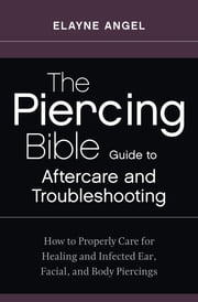 The Piercing Bible Guide to Aftercare and Troubleshooting - How to Properly Care for Healing and Infected Ear, Facial, and Body Piercings ebook by Kobo.Web.Store.Products.Fields.ContributorFieldViewModel