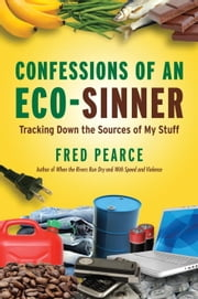 Confessions of an Eco-Sinner - Tracking Down the Sources of My Stuff ebook by Fred Pearce