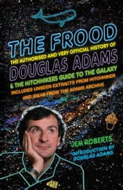 The Frood - The Authorised and Very Official History of Douglas Adams & The Hitchhiker's Guide to the Galaxy ebook by Jem Roberts