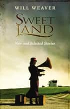 Sweet Land - New and Selected Stories ebook by Will Weaver