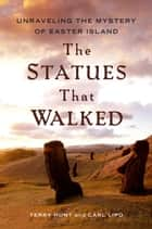The Statues that Walked - Unraveling the Mystery of Easter Island ebook by Terry Hunt, Carl Lipo