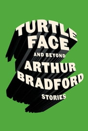 Turtleface and Beyond - Stories ebook by Arthur Bradford