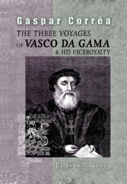 The Three Voyages of Vasco da Gama, and His Viceroyalty. - From the Legendas da India of Gaspar Correa. Accompanied by Original Documents.Translated from the Portuguese, with notes and an introduction, by Henry E. J. Stanley. ebook by Gaspar Corrêa.,Henry E. J. Stanley.