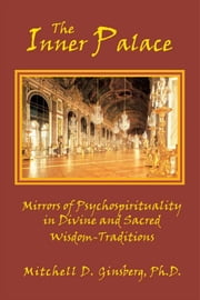The Inner Palace: Mirrors of Psychospirituality in Divine and Sacred Wisdom-Traditions ebook by Ginsberg, Mitchell D.