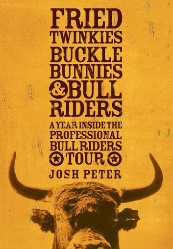 Fried Twinkies, Buckle Bunnies, & Bull Riders - A Year Inside the Professional Bull Riders Tour ebook by Josh Peter