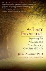 The Last Frontier - Exploring the Afterlife and Transforming Our Fear of Death ebook by Julia Assante, PhD