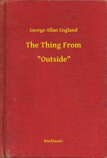 "The Thing From -- ""Outside"" ebook by George Allan England"