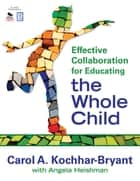 Effective Collaboration for Educating the Whole Child ebook by Carol A. Kochhar-Bryant,Angela S. Heishman