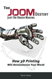 The JOOM Destiny - Just On Order Making - How 3D Printing Will Revolutionize Your World ebook by Dr. Future