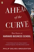 Ahead of the Curve - Two Years at Harvard Business School ebook by Philip Delves Broughton