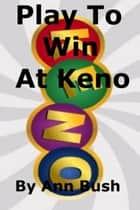 Play To Win At Keno ebook by Ann Bush