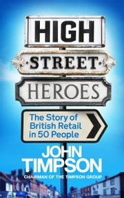 High Street Heroes - The Story of British Retail in 50 People ebook by John Timpson