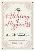 The Alchemy of Happiness ebook by Al-Ghazzali, GP Editors