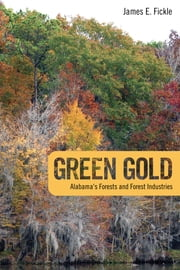 Green Gold - Alabama's Forests and Forest Industries ebook by James E. Fickle