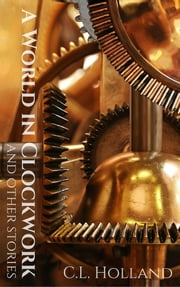 A World in Clockwork and Other Stories ebook by C.L. Holland