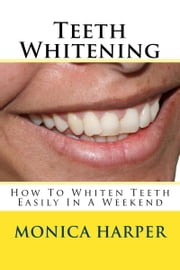 Teeth Whitening: How To Whiten Teeth Easily ebook by Monica Harper