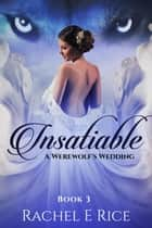 Insatiable: A Werewolf's Wedding - Insatiable, #3 ebook by Rachel E Rice