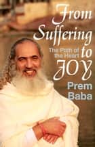 From Suffering to Joy - The Path of the Heart ebook by Prem Baba