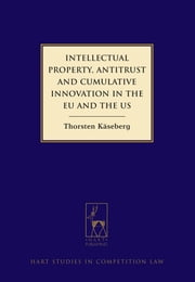 Intellectual Property, Antitrust and Cumulative Innovation in the EU and the US ebook by Thorsten Käseberg