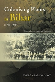 Colonising Plants in Bihar (1760-1950) - Tobacco Betwixt Indigo and Sugarcane ebook by Kathinka Sinha Kerkhoff