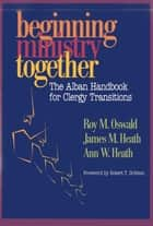 Beginning Ministry Together - The Alban Handbook for Clergy Transitions ebook by Roy M. Oswald, James Heath, Ann Heath