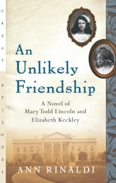 An Unlikely Friendship - A Novel of Mary Todd Lincoln and Elizabeth Keckley ebook by Ann Rinaldi