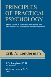 Principles of Practical Psychology: A Brief Review of Philosophy, Psychology, and Neuroscience for Self-Inquiry and Self-Regulation ebook by Erik Lenderman