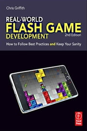 Real-World Flash Game Development - How to Follow Best Practices AND Keep Your Sanity ebook by Christopher Griffith