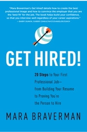 Get Hired! - 20 Steps to Your First Professional Job — from Building Your Resume to Proving You're the Person to Hire ebook by Mara Braverman