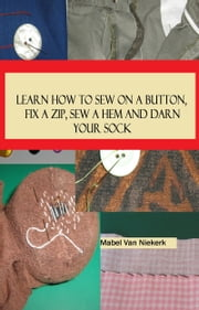Learn How To Sew On A Button, Fix A Zip, Sew A Hem And Darn Your Sock ebook by Mabel Van Niekerk