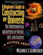 A Beginner's Guide to Constructing the Universe - The Mathematical Archetypes of Nature, Art, and Science eBook by Michael S. Schneider