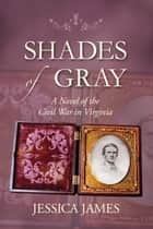 Shades of Gray: A Novel of the Civil War in Virginia - Award-winning Civil War Love Story ebook by Jessica James