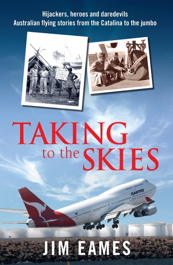 Taking to the Skies - Daredevils, heroes and hijackings, great Australian flying stories ebook by Jim Eames
