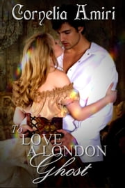 To Love A London Ghost ebook by Cornelia Amiri