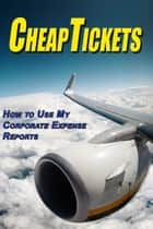 Cheap Tickets: How to Use My Corporate Expense Report ebook by Emily Kim