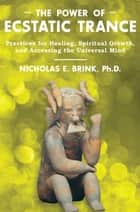 The Power of Ecstatic Trance - Practices for Healing, Spiritual Growth, and Accessing the Universal Mind ebook by