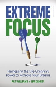 Extreme Focus - Harnessing the Life-Changing Power to Achieve Your Dreams ebook by Pat Williams,Jim Denney
